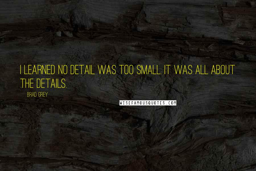 Brad Grey quotes: I learned no detail was too small. It was all about the details.