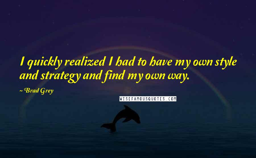 Brad Grey quotes: I quickly realized I had to have my own style and strategy and find my own way.