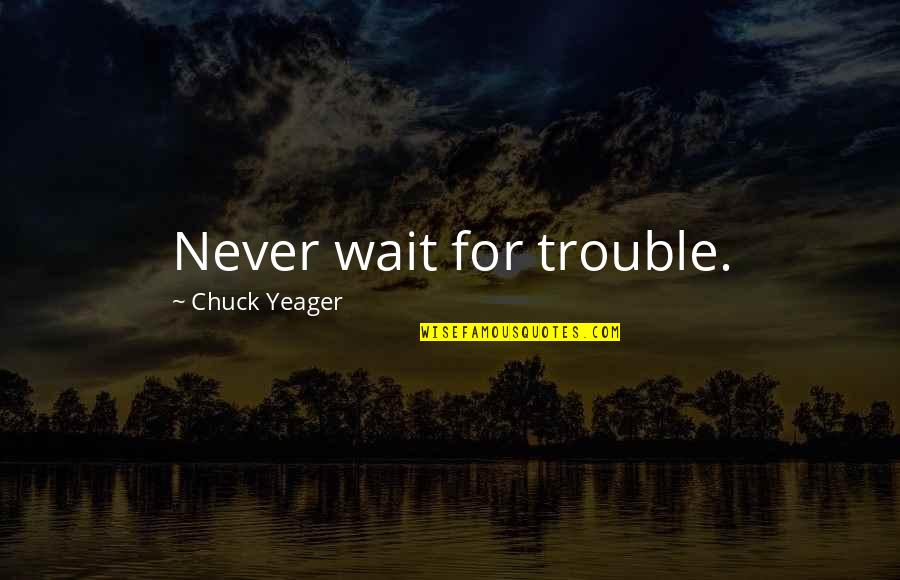 Brad Henning Quotes By Chuck Yeager: Never wait for trouble.
