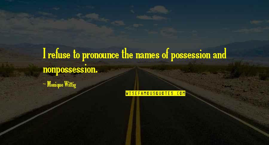 Brad Henning Quotes By Monique Wittig: I refuse to pronounce the names of possession