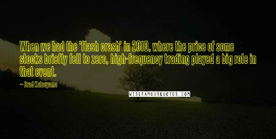 Brad Katsuyama quotes: When we had the 'flash crash' in 2010, where the price of some stocks briefly fell to zero, high-frequency trading played a big role in that event.