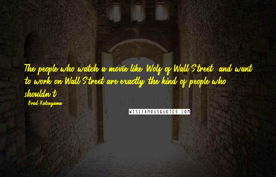 Brad Katsuyama quotes: The people who watch a movie like 'Wolf of Wall Street' and want to work on Wall Street are exactly the kind of people who shouldn't.