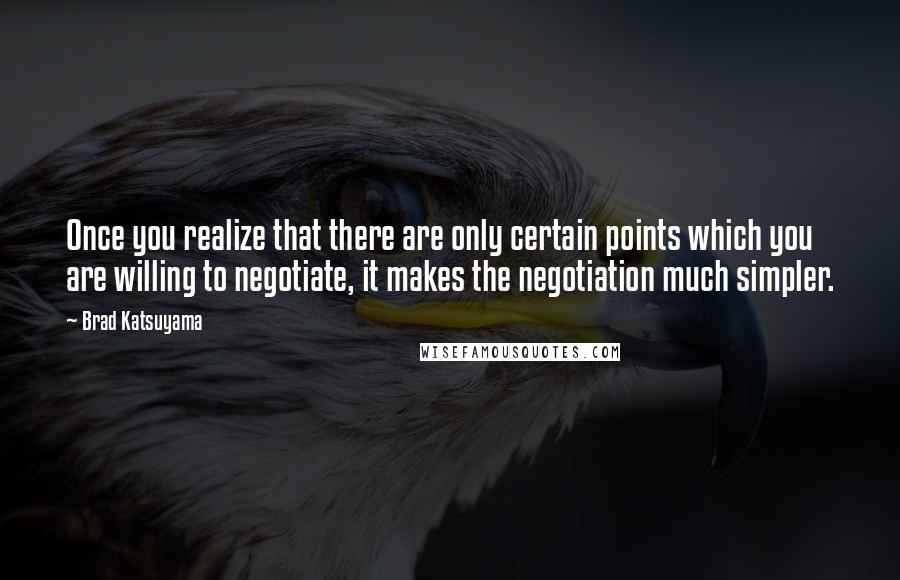 Brad Katsuyama quotes: Once you realize that there are only certain points which you are willing to negotiate, it makes the negotiation much simpler.