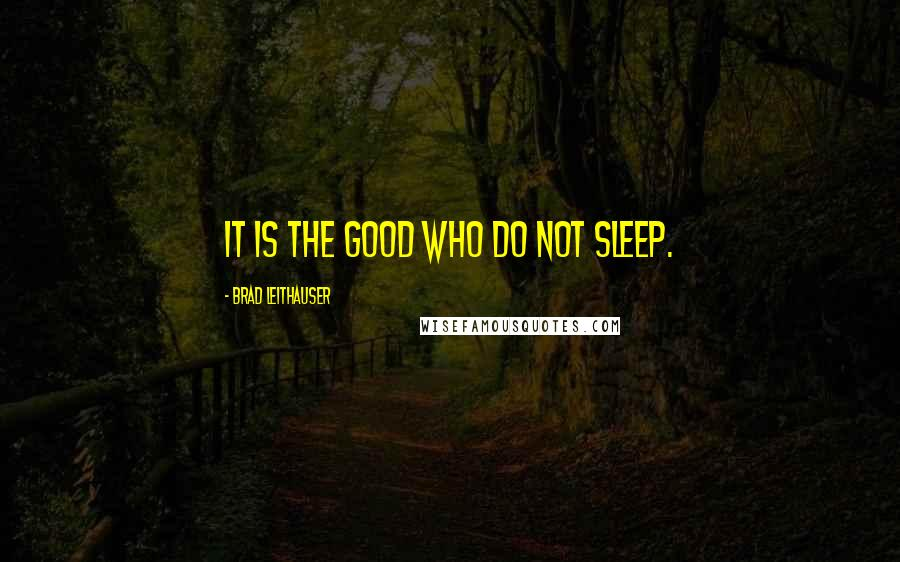 Brad Leithauser quotes: It is the good who do not sleep.