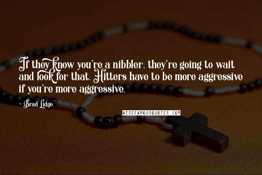 Brad Lidge quotes: If they know you're a nibbler, they're going to wait and look for that. Hitters have to be more aggressive if you're more aggressive.