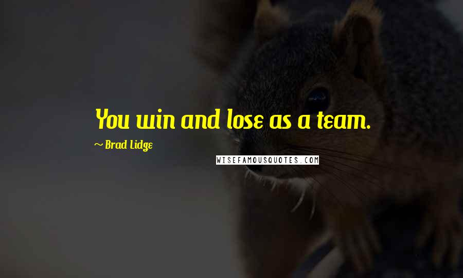 Brad Lidge quotes: You win and lose as a team.