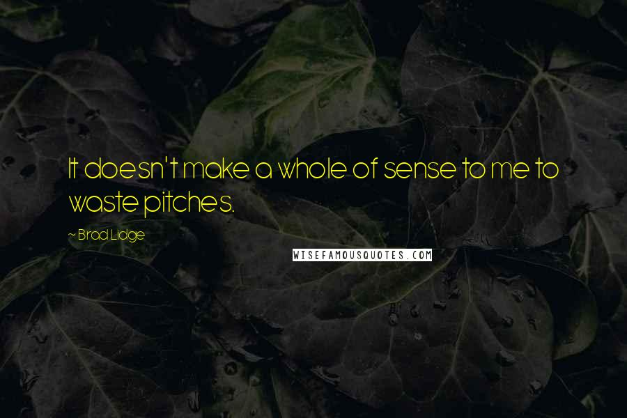 Brad Lidge quotes: It doesn't make a whole of sense to me to waste pitches.