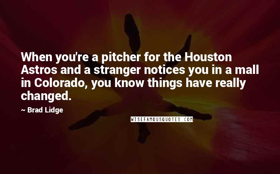 Brad Lidge quotes: When you're a pitcher for the Houston Astros and a stranger notices you in a mall in Colorado, you know things have really changed.