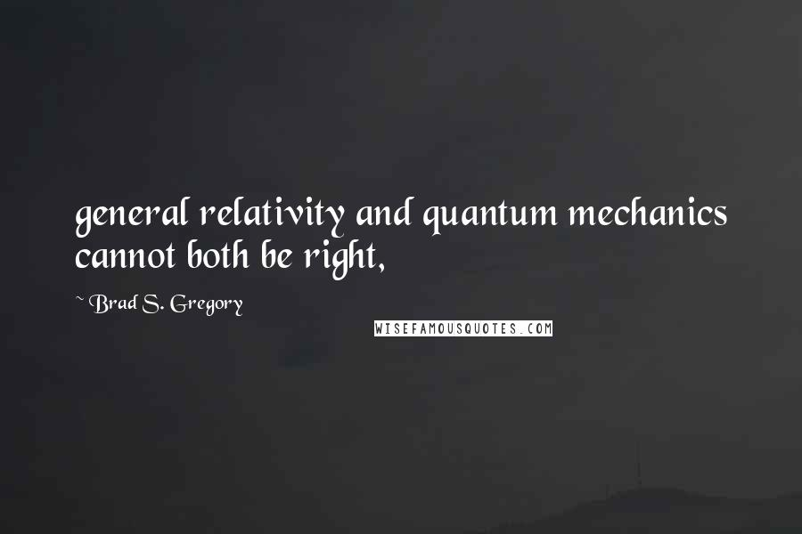 Brad S. Gregory quotes: general relativity and quantum mechanics cannot both be right,