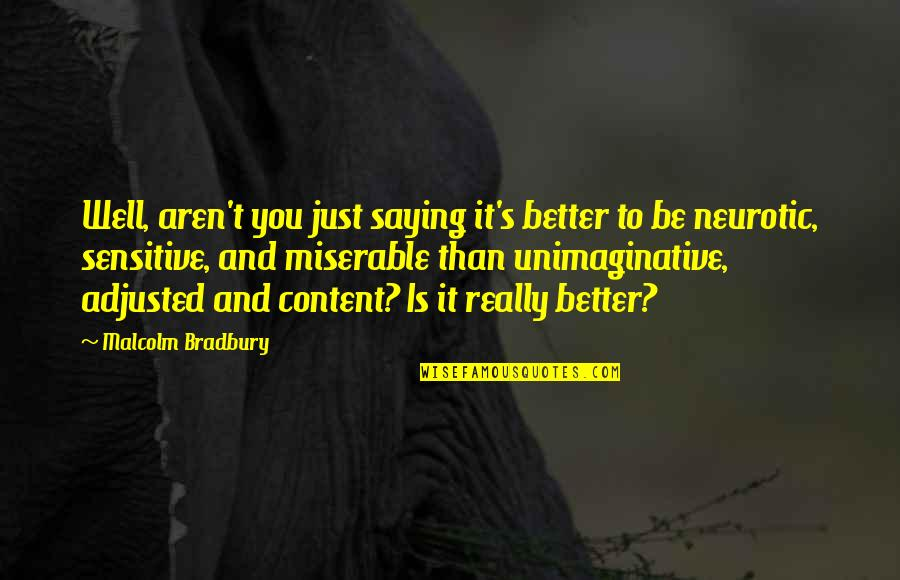 Bradbury's Quotes By Malcolm Bradbury: Well, aren't you just saying it's better to