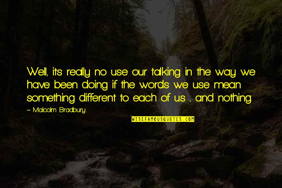 Bradbury's Quotes By Malcolm Bradbury: Well, it's really no use our talking in