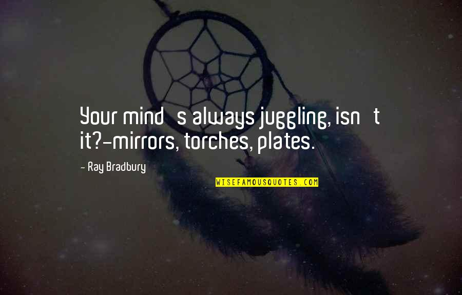 Bradbury's Quotes By Ray Bradbury: Your mind's always juggling, isn't it?-mirrors, torches, plates.