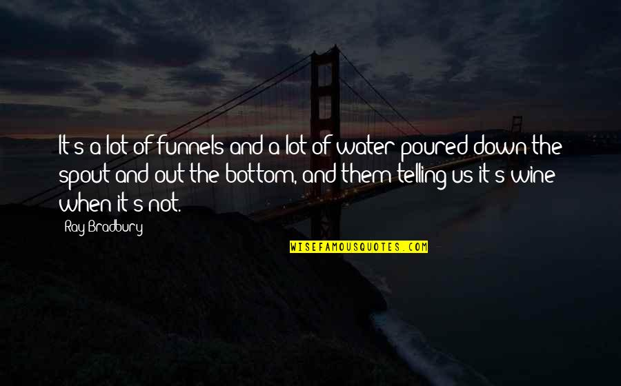 Bradbury's Quotes By Ray Bradbury: It's a lot of funnels and a lot