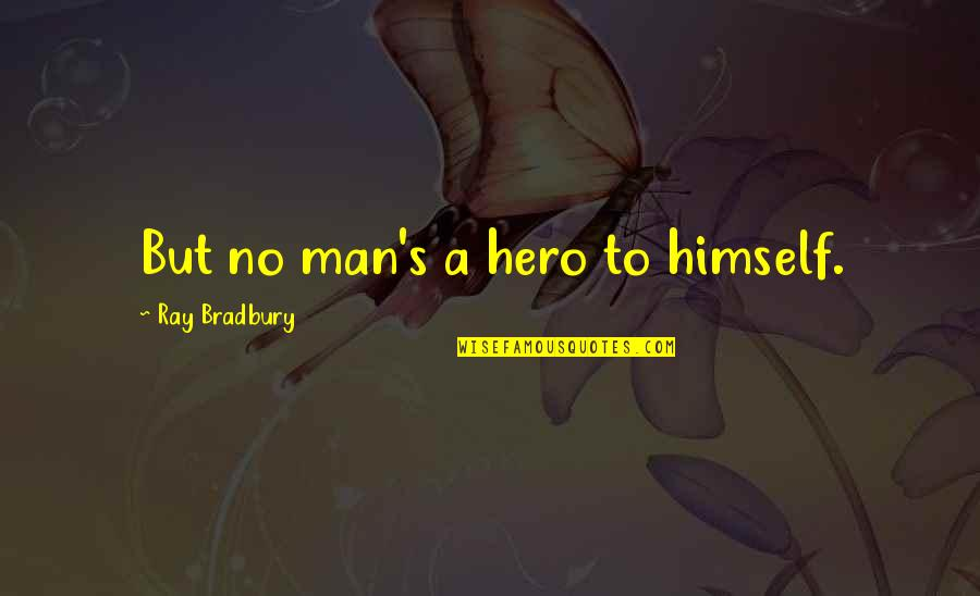 Bradbury's Quotes By Ray Bradbury: But no man's a hero to himself.