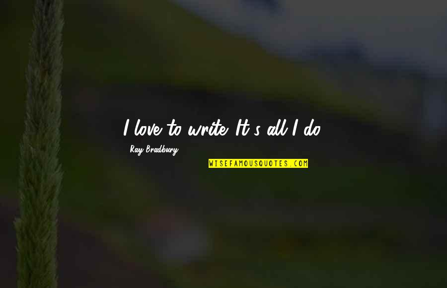 Bradbury's Quotes By Ray Bradbury: I love to write. It's all I do.