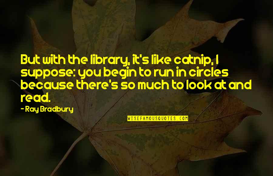 Bradbury's Quotes By Ray Bradbury: But with the library, it's like catnip, I