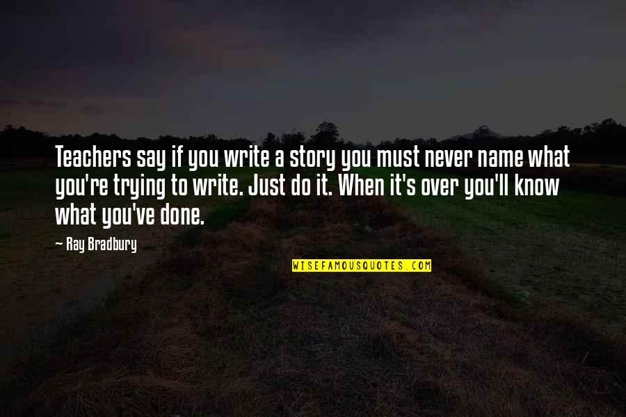 Bradbury's Quotes By Ray Bradbury: Teachers say if you write a story you