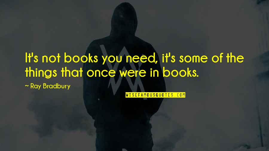 Bradbury's Quotes By Ray Bradbury: It's not books you need, it's some of
