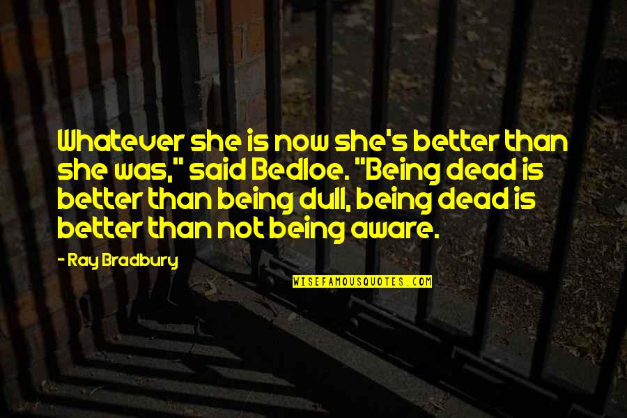 Bradbury's Quotes By Ray Bradbury: Whatever she is now she's better than she