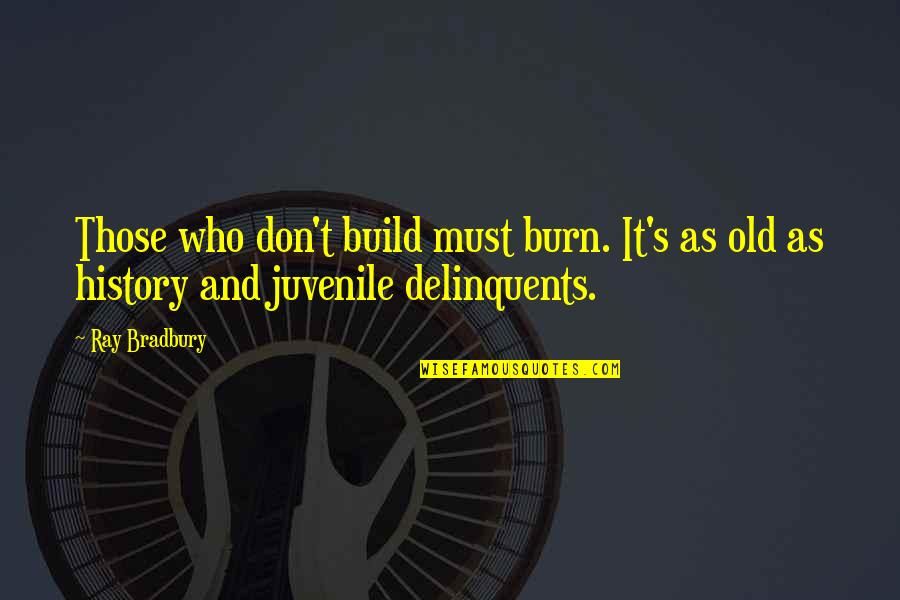 Bradbury's Quotes By Ray Bradbury: Those who don't build must burn. It's as