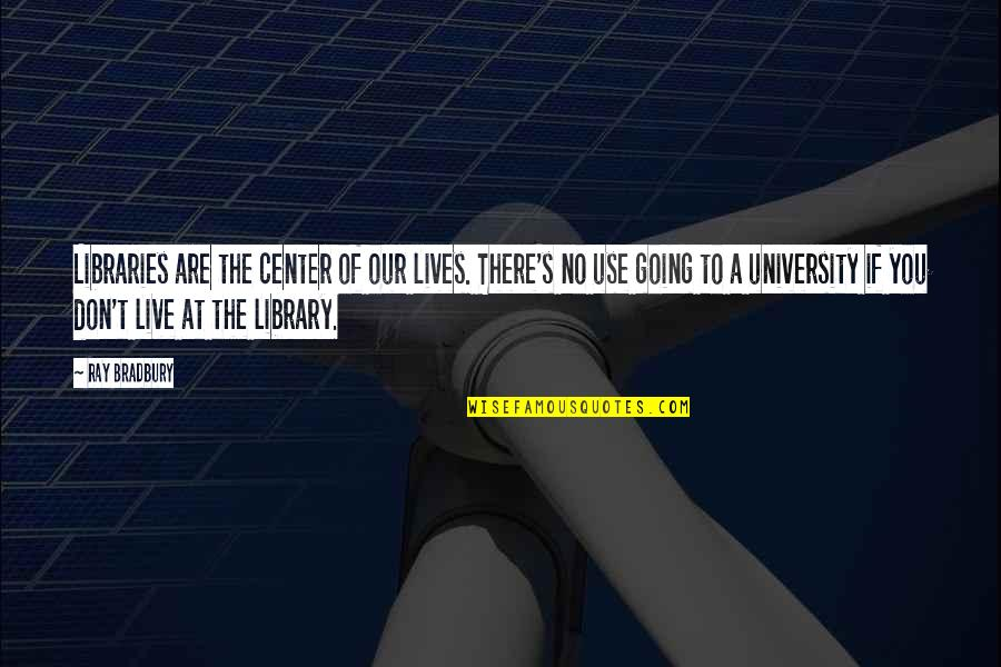 Bradbury's Quotes By Ray Bradbury: Libraries are the center of our lives. There's
