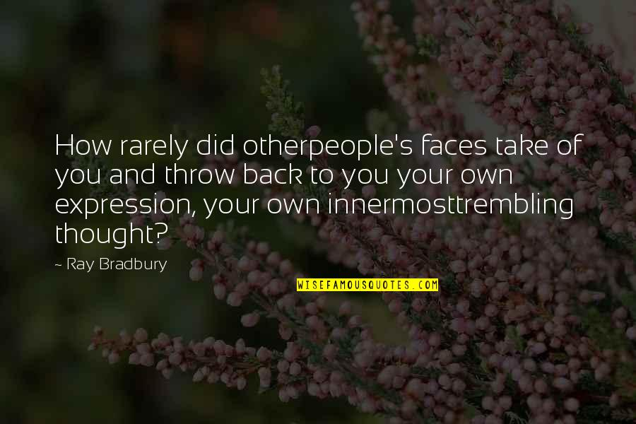 Bradbury's Quotes By Ray Bradbury: How rarely did otherpeople's faces take of you