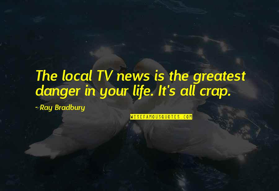 Bradbury's Quotes By Ray Bradbury: The local TV news is the greatest danger