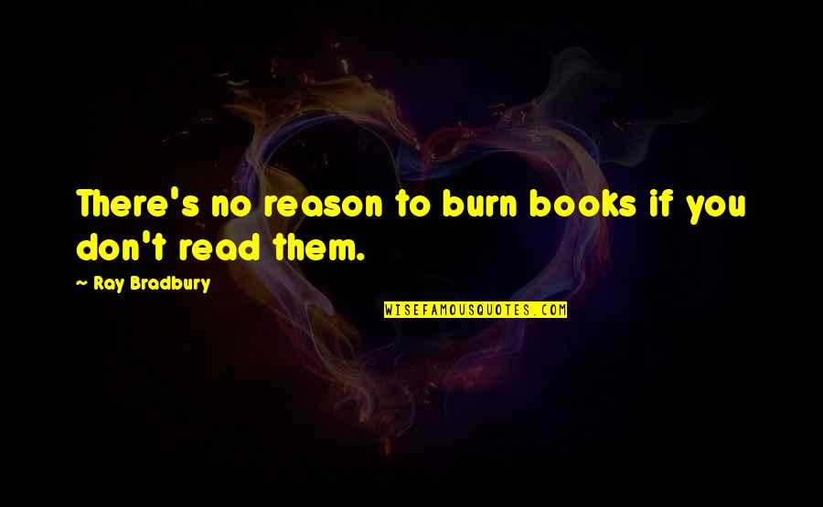 Bradbury's Quotes By Ray Bradbury: There's no reason to burn books if you