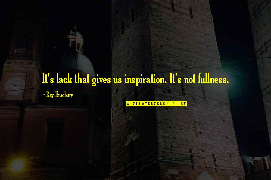 Bradbury's Quotes By Ray Bradbury: It's lack that gives us inspiration. It's not