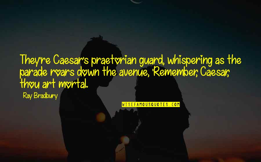 Bradbury's Quotes By Ray Bradbury: They're Caesar's praetorian guard, whispering as the parade
