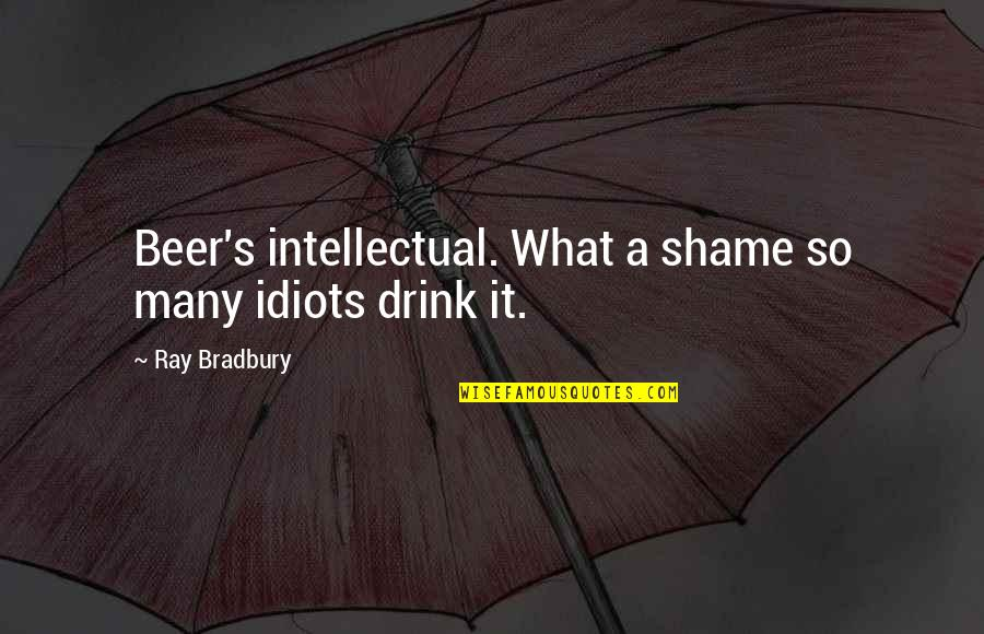 Bradbury's Quotes By Ray Bradbury: Beer's intellectual. What a shame so many idiots