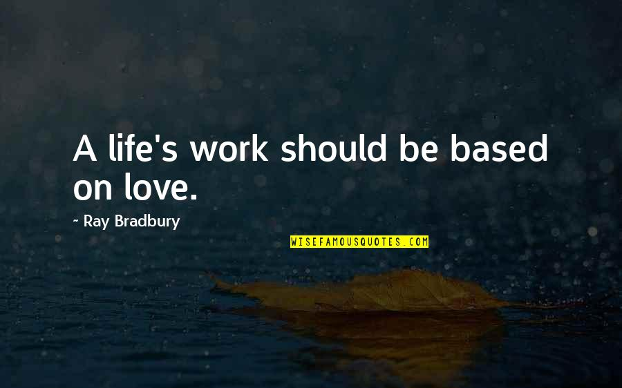 Bradbury's Quotes By Ray Bradbury: A life's work should be based on love.