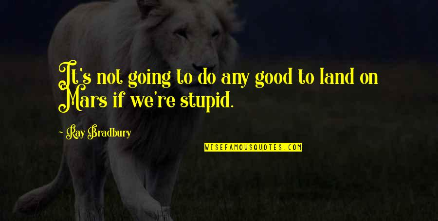 Bradbury's Quotes By Ray Bradbury: It's not going to do any good to