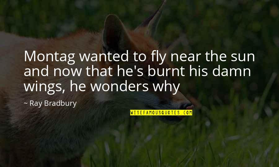 Bradbury's Quotes By Ray Bradbury: Montag wanted to fly near the sun and
