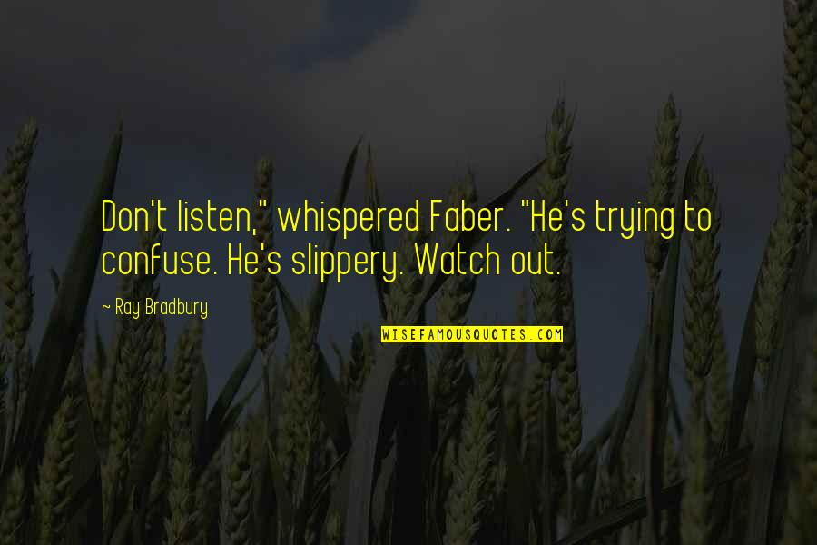 "Bradbury's Quotes By Ray Bradbury: Don't listen,"" whispered Faber. ""He's trying to confuse."