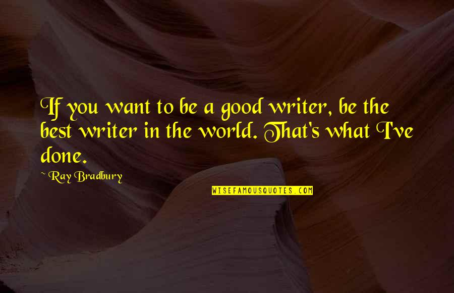 Bradbury's Quotes By Ray Bradbury: If you want to be a good writer,