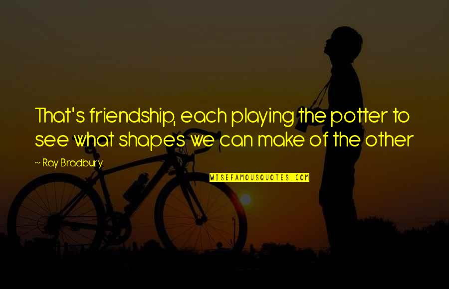 Bradbury's Quotes By Ray Bradbury: That's friendship, each playing the potter to see