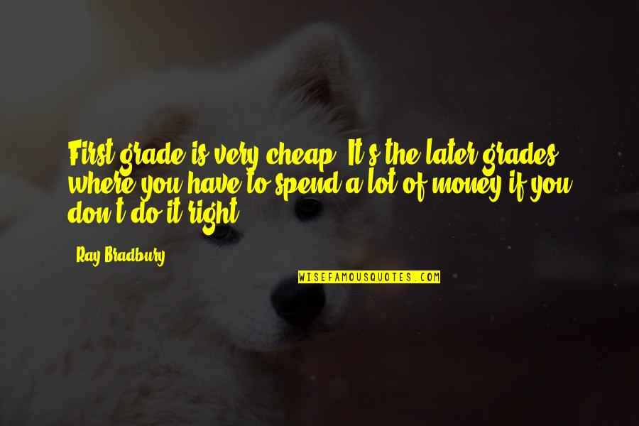 Bradbury's Quotes By Ray Bradbury: First grade is very cheap. It's the later
