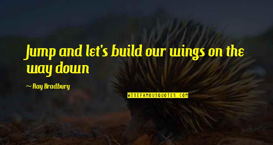 Bradbury's Quotes By Ray Bradbury: Jump and let's build our wings on the