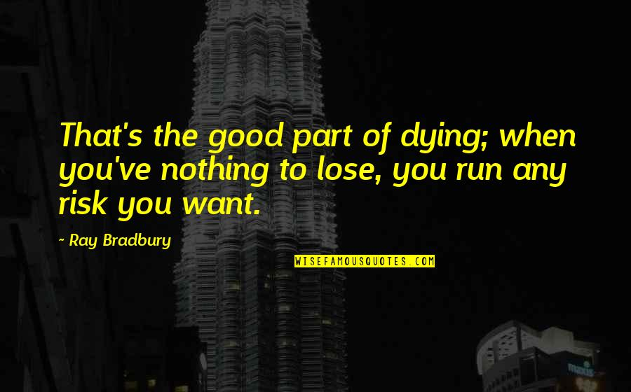 Bradbury's Quotes By Ray Bradbury: That's the good part of dying; when you've