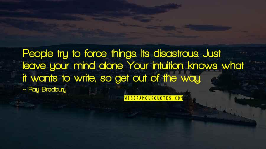 Bradbury's Quotes By Ray Bradbury: People try to force things. It's disastrous. Just