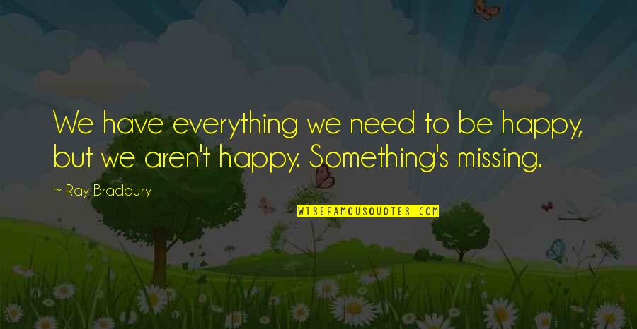 Bradbury's Quotes By Ray Bradbury: We have everything we need to be happy,