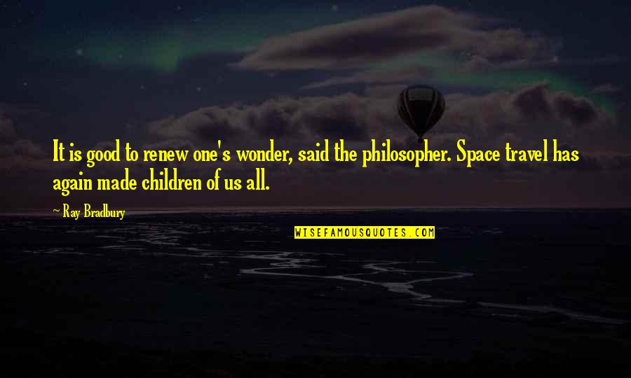 Bradbury's Quotes By Ray Bradbury: It is good to renew one's wonder, said