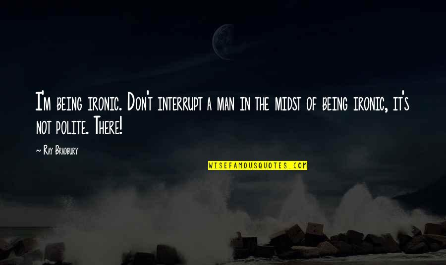 Bradbury's Quotes By Ray Bradbury: I'm being ironic. Don't interrupt a man in