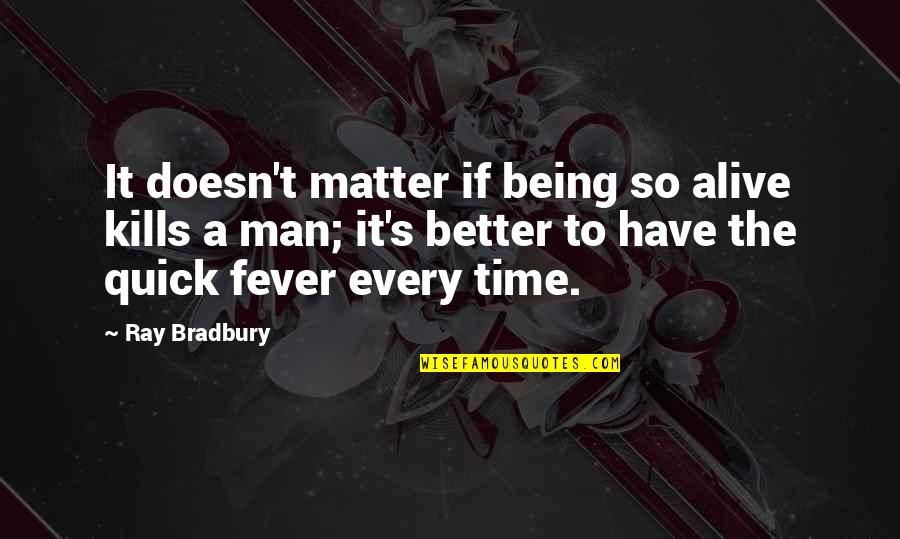 Bradbury's Quotes By Ray Bradbury: It doesn't matter if being so alive kills