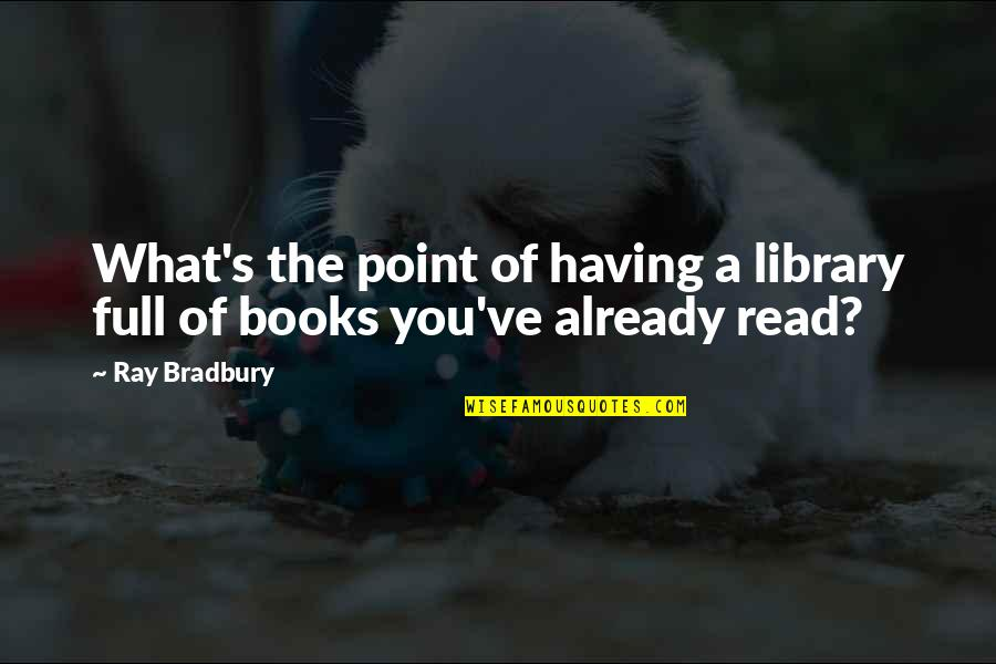 Bradbury's Quotes By Ray Bradbury: What's the point of having a library full