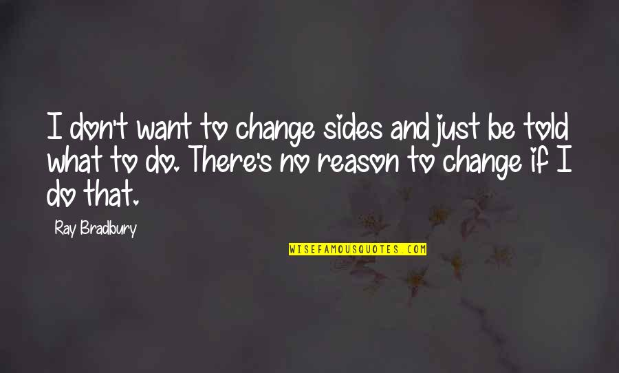 Bradbury's Quotes By Ray Bradbury: I don't want to change sides and just