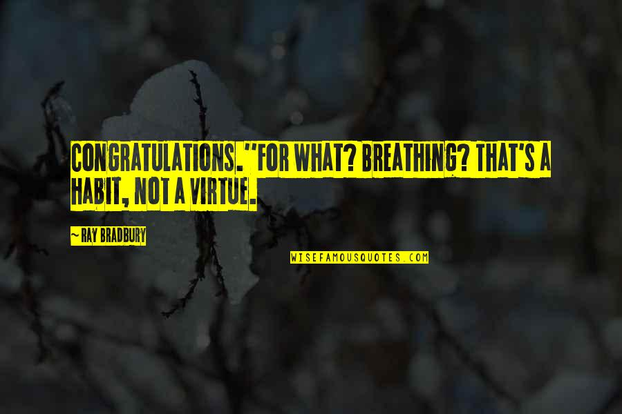 Bradbury's Quotes By Ray Bradbury: Congratulations.''For what? Breathing? That's a habit, not a