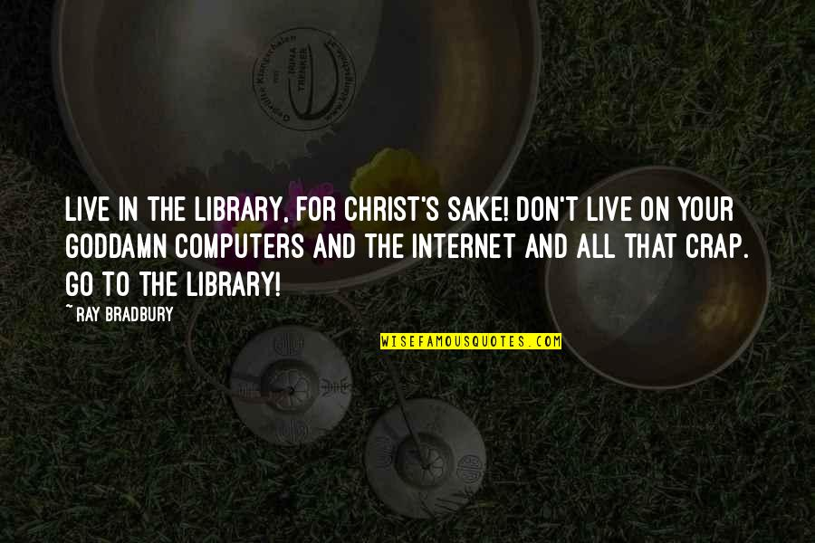 Bradbury's Quotes By Ray Bradbury: Live in the library, for Christ's sake! Don't