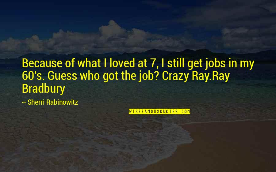 Bradbury's Quotes By Sherri Rabinowitz: Because of what I loved at 7, I